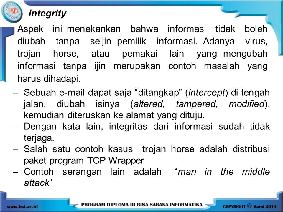 Integrity Aspek ini menekankan bahwa informasi tidak boleh diubah tanpa seijin pemilik informasi. Adanya virus, trojan horse, atau pemakai lain yang m
