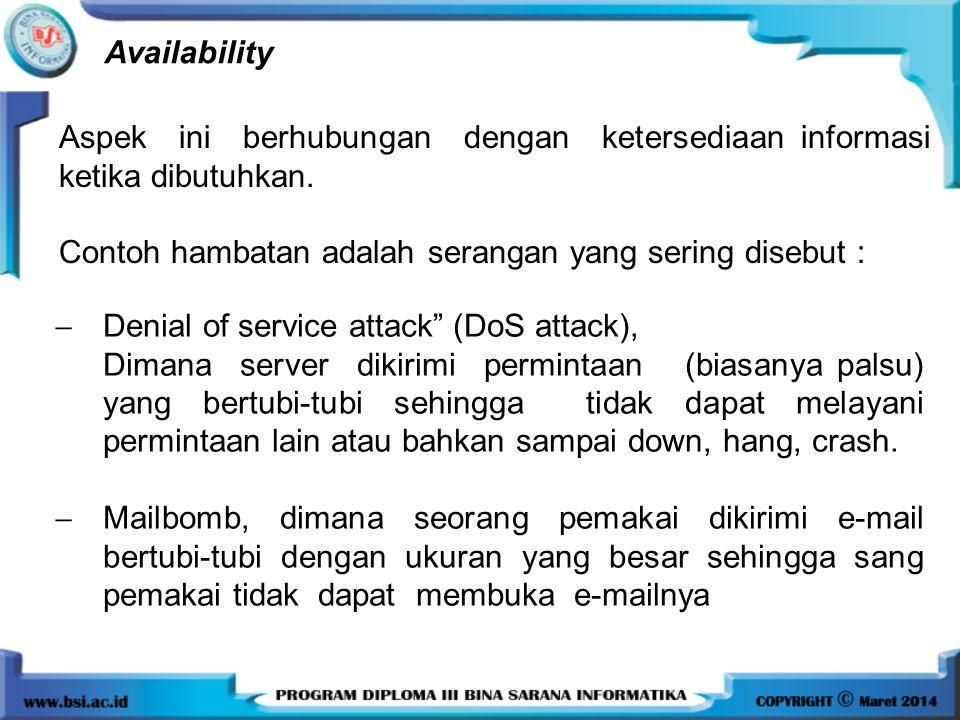 Availability Aspek ini berhubungan dengan ketersediaan informasi ketika dibutuhkan. Contoh hambatan adalah serangan yang sering disebut :  Denial of