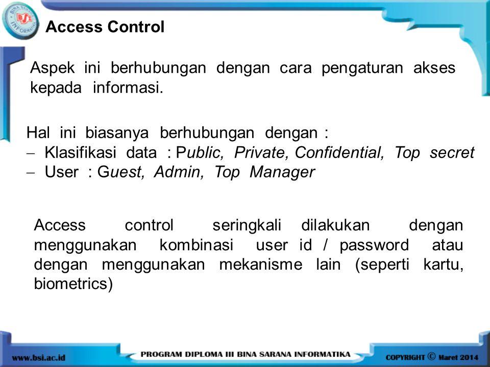 Access Control Aspek ini berhubungan dengan cara pengaturan akses kepada informasi. Hal ini biasanya berhubungan dengan :  Klasifikasi data : Public,