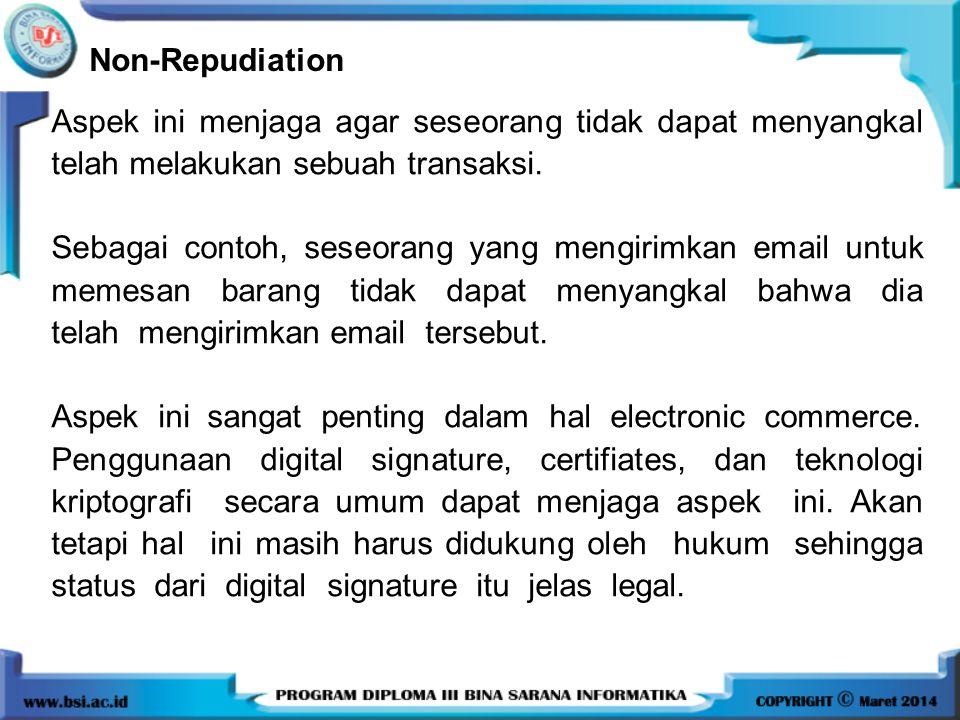 Non-Repudiation Aspek ini menjaga agar seseorang tidak dapat menyangkal telah melakukan sebuah transaksi. Sebagai contoh, seseorang yang mengirimkan e