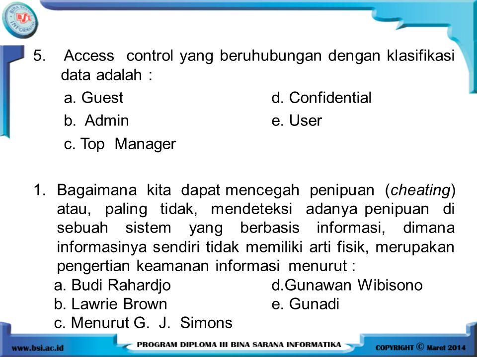 5. Access control yang beruhubungan dengan klasifikasi data adalah : a. Guestd. Confidential b. Admine. User c. Top Manager 1.Bagaimana kita dapat men