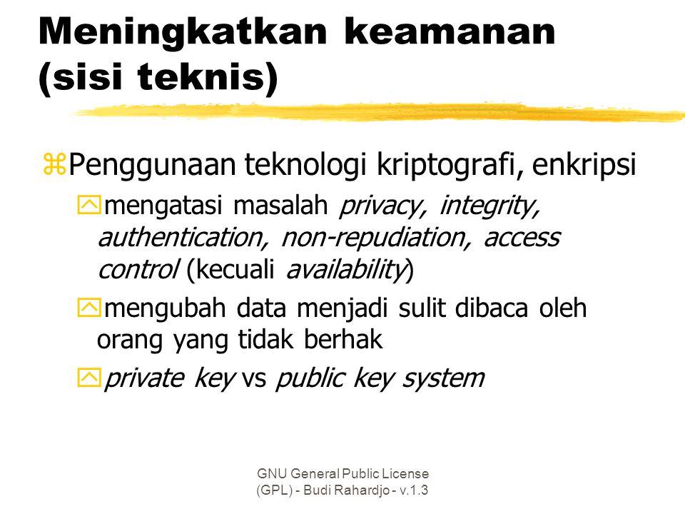 GNU General Public License (GPL) - Budi Rahardjo - v.1.3 Meningkatkan keamanan (sisi teknis) zPenggunaan teknologi kriptografi, enkripsi ymengatasi masalah privacy, integrity, authentication, non-repudiation, access control (kecuali availability) ymengubah data menjadi sulit dibaca oleh orang yang tidak berhak yprivate key vs public key system