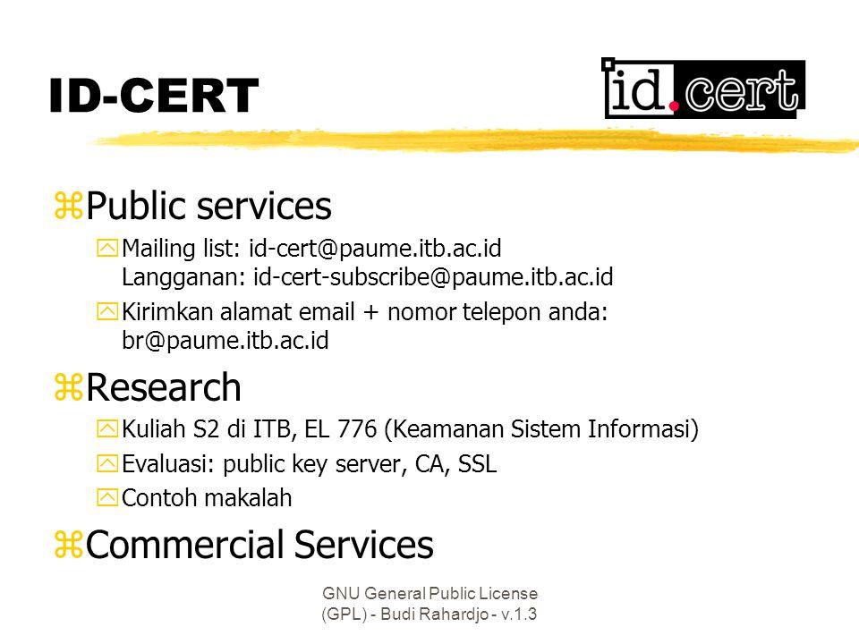 GNU General Public License (GPL) - Budi Rahardjo - v.1.3 ID-CERT zPublic services yMailing list: id-cert@paume.itb.ac.id Langganan: id-cert-subscribe@paume.itb.ac.id yKirimkan alamat email + nomor telepon anda: br@paume.itb.ac.id zResearch yKuliah S2 di ITB, EL 776 (Keamanan Sistem Informasi) yEvaluasi: public key server, CA, SSL yContoh makalah zCommercial Services