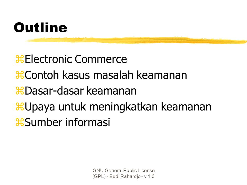 GNU General Public License (GPL) - Budi Rahardjo - v.1.3 Outline zElectronic Commerce zContoh kasus masalah keamanan zDasar-dasar keamanan zUpaya untuk meningkatkan keamanan zSumber informasi