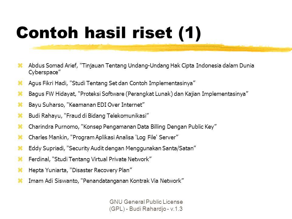 GNU General Public License (GPL) - Budi Rahardjo - v.1.3 Contoh hasil riset (1) zAbdus Somad Arief, Tinjauan Tentang Undang-Undang Hak Cipta Indonesia dalam Dunia Cyberspace zAgus Fikri Hadi, Studi Tentang Set dan Contoh Implementasinya zBagus FW Hidayat, Proteksi Software (Perangkat Lunak) dan Kajian Implementasinya zBayu Suharso, Keamanan EDI Over Internet zBudi Rahayu, Fraud di Bidang Telekomunikasi zCharindra Purnomo, Konsep Pengamanan Data Billing Dengan Public Key zCharles Mankin, Program Aplikasi Analisa Log File Server zEddy Supriadi, Security Audit dengan Menggunakan Santa/Satan zFerdinal, Studi Tentang Virtual Private Network zHepta Yuniarta, Disaster Recovery Plan zImam Adi Siswanto, Penandatanganan Kontrak Via Network
