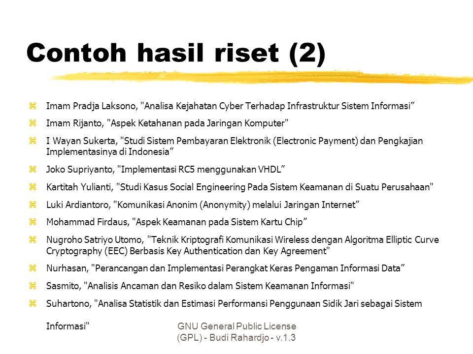 GNU General Public License (GPL) - Budi Rahardjo - v.1.3 Contoh hasil riset (2) zImam Pradja Laksono, Analisa Kejahatan Cyber Terhadap Infrastruktur Sistem Informasi zImam Rijanto, Aspek Ketahanan pada Jaringan Komputer zI Wayan Sukerta, Studi Sistem Pembayaran Elektronik (Electronic Payment) dan Pengkajian Implementasinya di Indonesia zJoko Supriyanto, Implementasi RC5 menggunakan VHDL zKartitah Yulianti, Studi Kasus Social Engineering Pada Sistem Keamanan di Suatu Perusahaan zLuki Ardiantoro, Komunikasi Anonim (Anonymity) melalui Jaringan Internet zMohammad Firdaus, Aspek Keamanan pada Sistem Kartu Chip zNugroho Satriyo Utomo, Teknik Kriptografi Komunikasi Wireless dengan Algoritma Elliptic Curve Cryptography (EEC) Berbasis Key Authentication dan Key Agreement zNurhasan, Perancangan dan Implementasi Perangkat Keras Pengaman Informasi Data zSasmito, Analisis Ancaman dan Resiko dalam Sistem Keamanan Informasi zSuhartono, Analisa Statistik dan Estimasi Performansi Penggunaan Sidik Jari sebagai Sistem Informasi