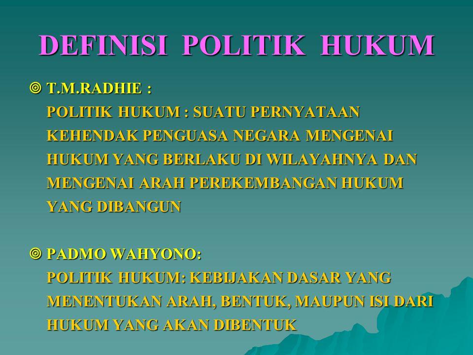 DEFINISI POLITIK HUKUM  T.M.RADHIE : POLITIK HUKUM : SUATU PERNYATAAN KEHENDAK PENGUASA NEGARA MENGENAI HUKUM YANG BERLAKU DI WILAYAHNYA DAN MENGENAI