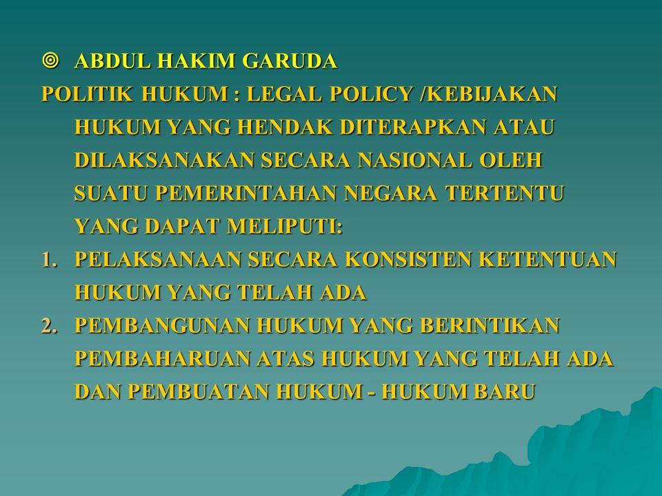  ABDUL HAKIM GARUDA POLITIK HUKUM : LEGAL POLICY /KEBIJAKAN HUKUM YANG HENDAK DITERAPKAN ATAU DILAKSANAKAN SECARA NASIONAL OLEH SUATU PEMERINTAHAN NE