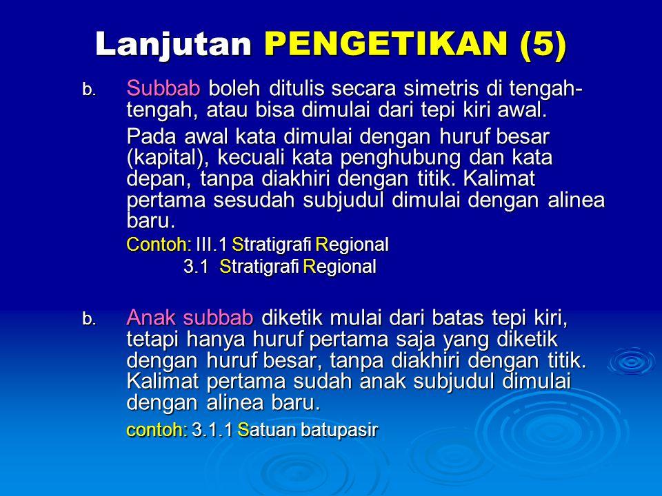 Lanjutan PENGETIKAN (5) b. Subbab boleh ditulis secara simetris di tengah- tengah, atau bisa dimulai dari tepi kiri awal. Pada awal kata dimulai denga