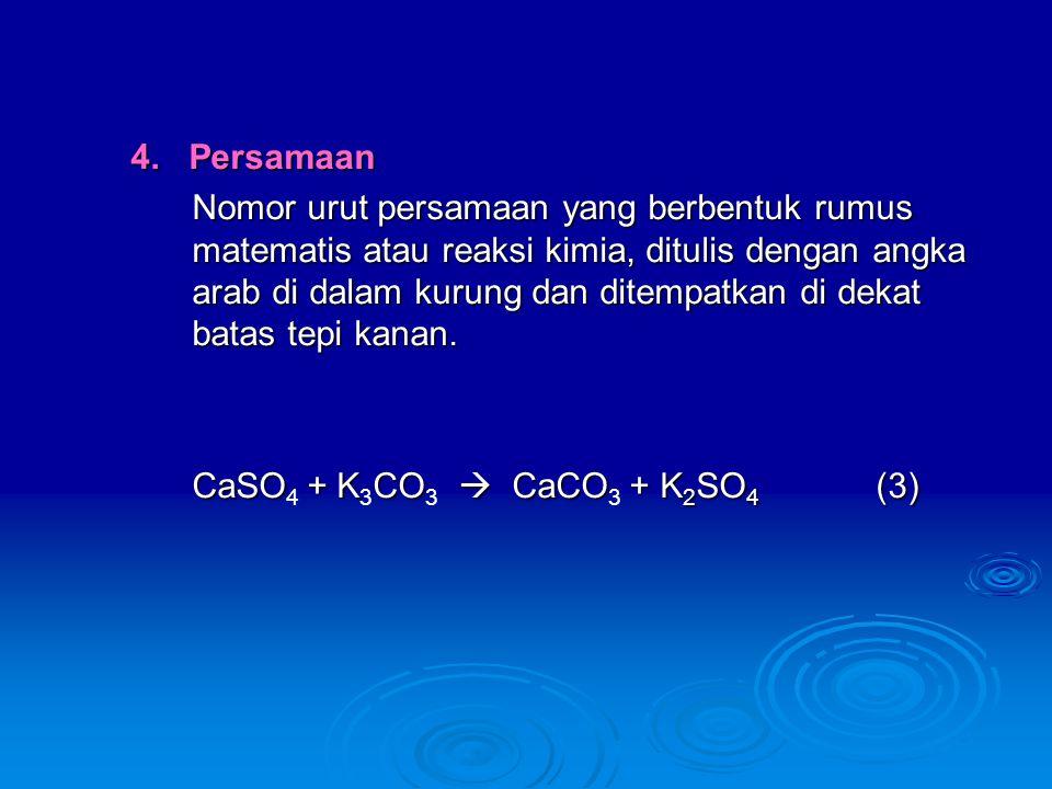 4. Persamaan Nomor urut persamaan yang berbentuk rumus matematis atau reaksi kimia, ditulis dengan angka arab di dalam kurung dan ditempatkan di dekat