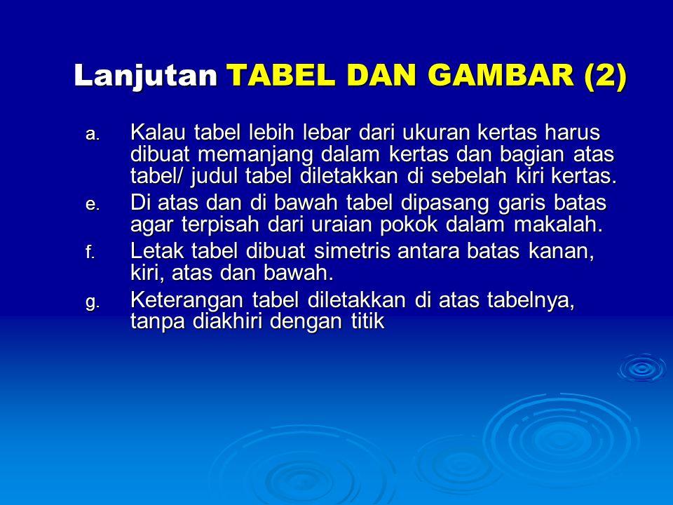 Lanjutan TABEL DAN GAMBAR (2) a. Kalau tabel lebih lebar dari ukuran kertas harus dibuat memanjang dalam kertas dan bagian atas tabel/ judul tabel dil