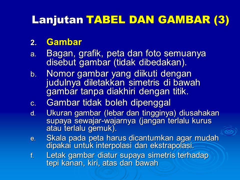Lanjutan TABEL DAN GAMBAR (3) 2. Gambar a. Bagan, grafik, peta dan foto semuanya disebut gambar (tidak dibedakan). b. Nomor gambar yang diikuti dengan