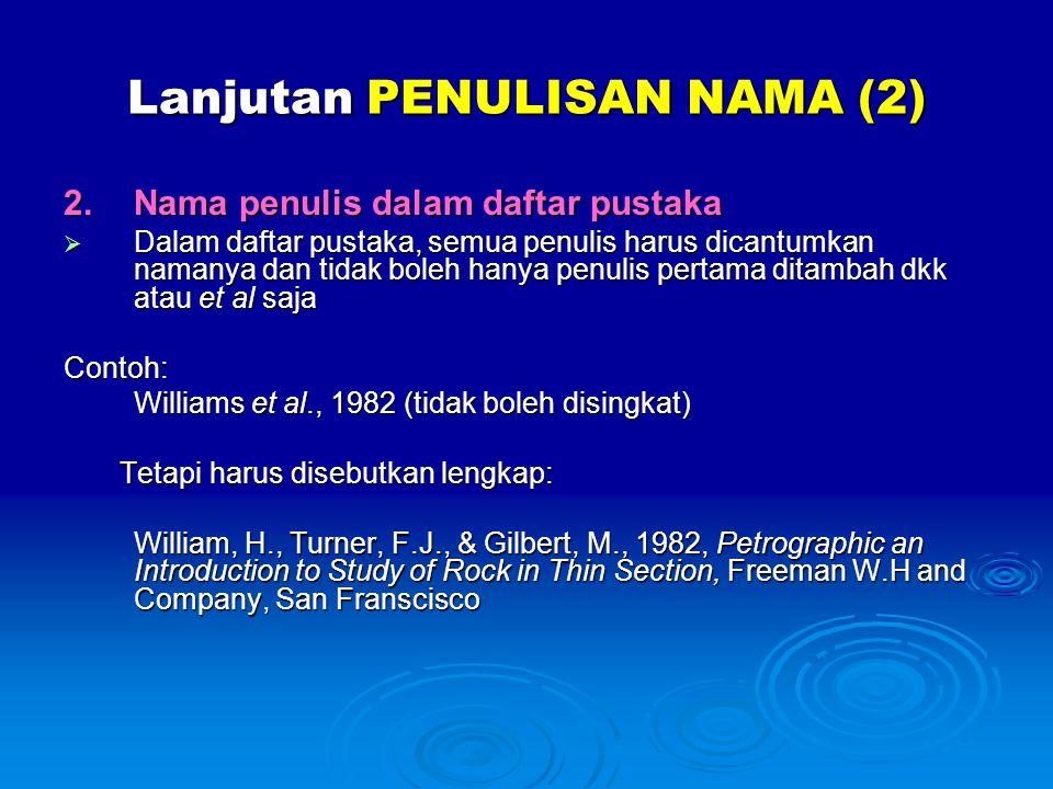 Lanjutan PENULISAN NAMA (2) 2.Nama penulis dalam daftar pustaka  Dalam daftar pustaka, semua penulis harus dicantumkan namanya dan tidak boleh hanya