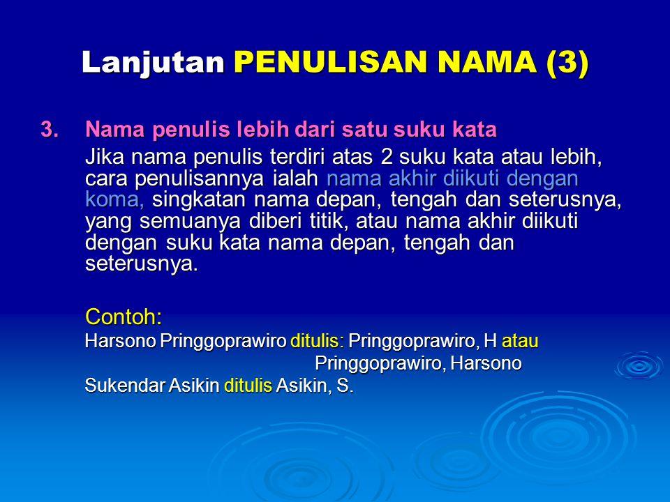 Lanjutan PENULISAN NAMA (3) 3.Nama penulis lebih dari satu suku kata Jika nama penulis terdiri atas 2 suku kata atau lebih, cara penulisannya ialah na