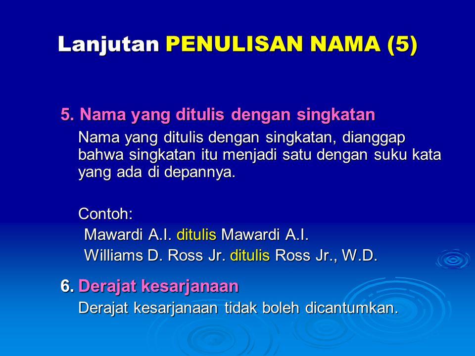 Lanjutan PENULISAN NAMA (5) 5. Nama yang ditulis dengan singkatan Nama yang ditulis dengan singkatan, dianggap bahwa singkatan itu menjadi satu dengan