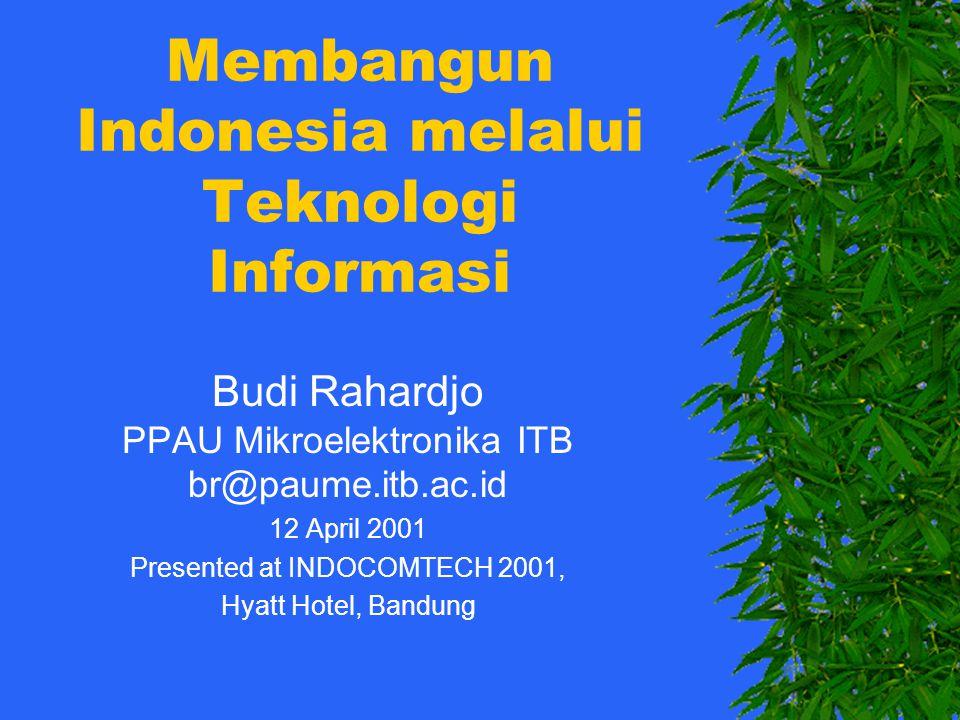 Membangun Indonesia melalui Teknologi Informasi Budi Rahardjo PPAU Mikroelektronika ITB br@paume.itb.ac.id 12 April 2001 Presented at INDOCOMTECH 2001, Hyatt Hotel, Bandung