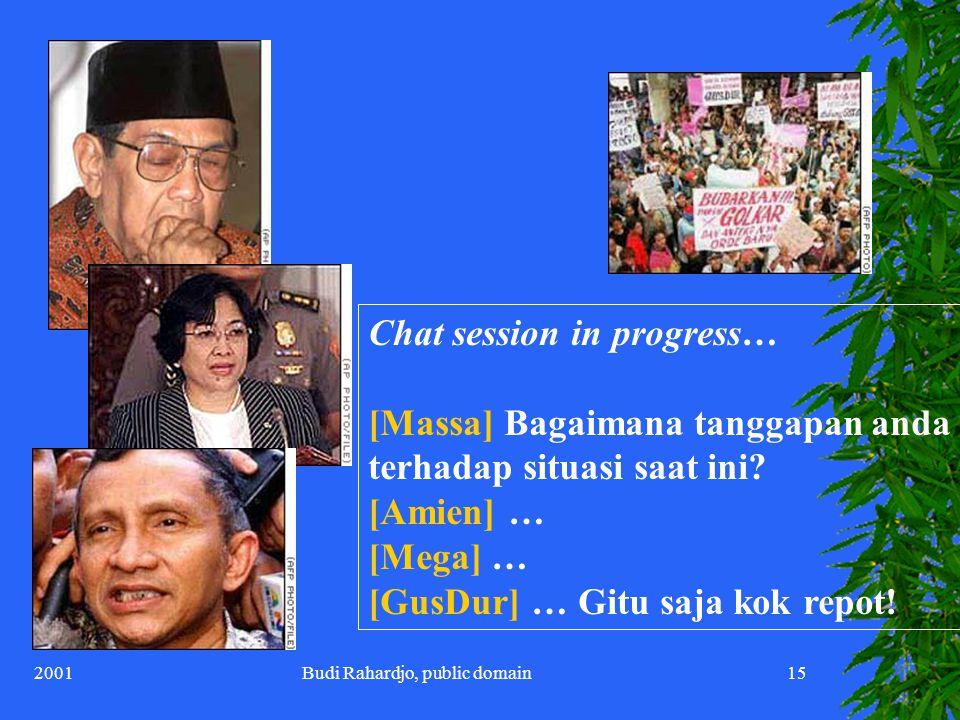 2001Budi Rahardjo, public domain15 Chat session in progress… [Massa] Bagaimana tanggapan anda terhadap situasi saat ini.