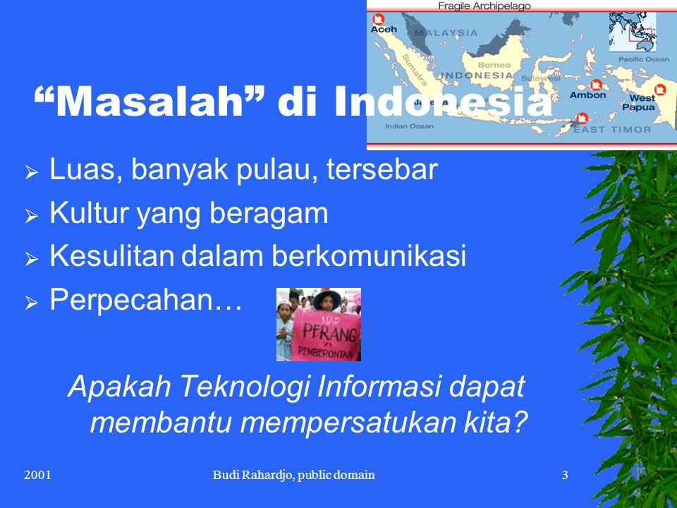 2001Budi Rahardjo, public domain3 Masalah di Indonesia  Luas, banyak pulau, tersebar  Kultur yang beragam  Kesulitan dalam berkomunikasi  Perpecahan… Apakah Teknologi Informasi dapat membantu mempersatukan kita?