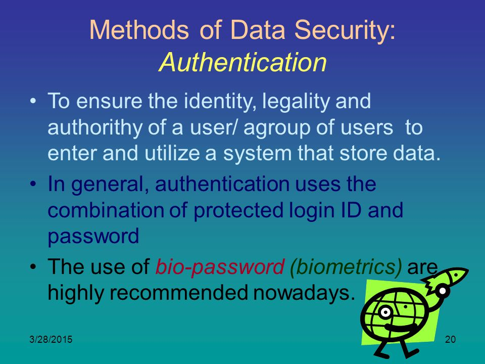 3/28/201520 Methods of Data Security: Authentication To ensure the identity, legality and authorithy of a user/ agroup of users to enter and utilize a system that store data.