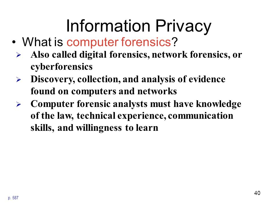 Information Privacy What is computer forensics? p. 587  Also called digital forensics, network forensics, or cyberforensics  Discovery, collection,