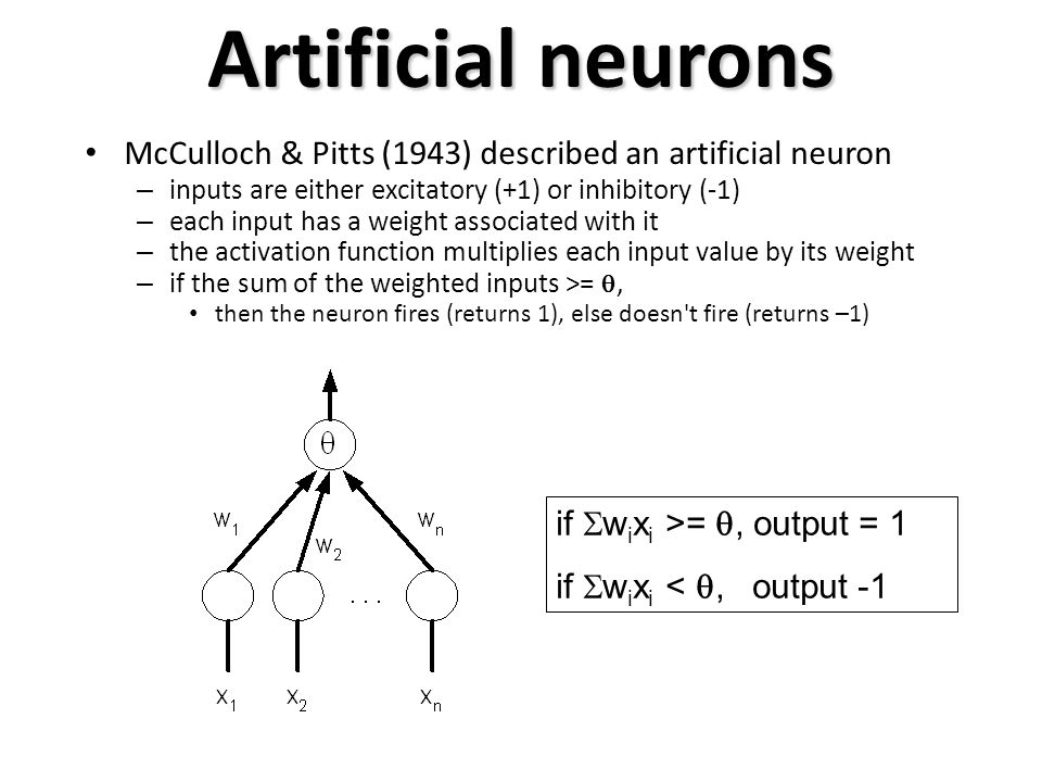 Artificial neurons McCulloch & Pitts (1943) described an artificial neuron – inputs are either excitatory (+1) or inhibitory (-1) – each input has a weight associated with it – the activation function multiplies each input value by its weight – if the sum of the weighted inputs >= , then the neuron fires (returns 1), else doesn t fire (returns –1) if  w i x i >= , output = 1 if  w i x i < , output -1