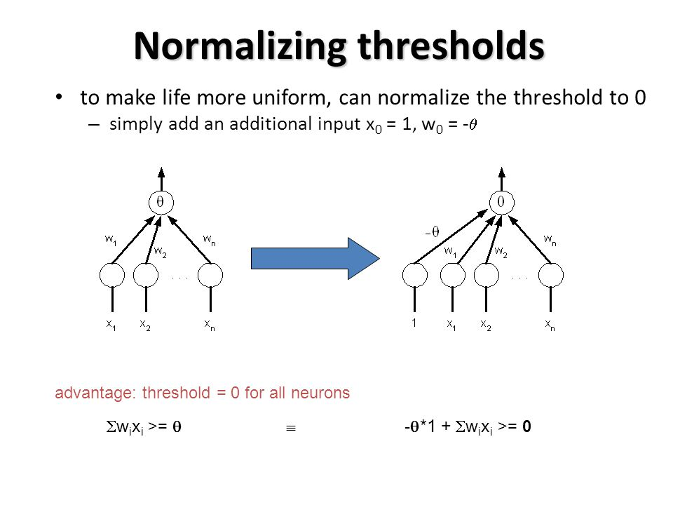 Normalizing thresholds to make life more uniform, can normalize the threshold to 0 – simply add an additional input x 0 = 1, w 0 = -  advantage: threshold = 0 for all neurons  w i x i >=   -  *1 +  w i x i >= 0
