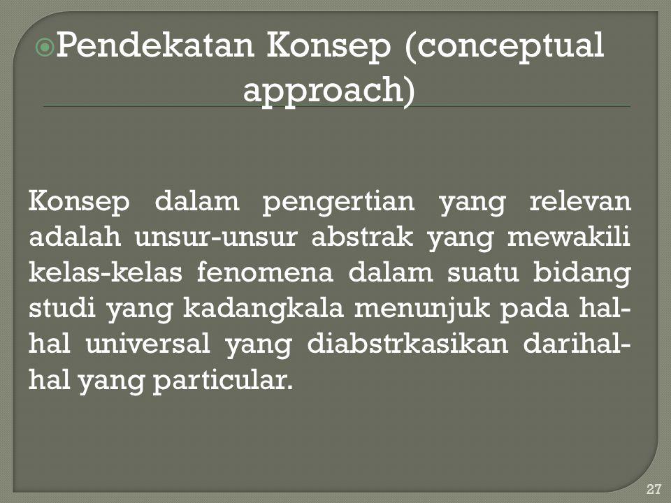  Pendekatan Konsep (conceptual approach) Konsep dalam pengertian yang relevan adalah unsur-unsur abstrak yang mewakili kelas-kelas fenomena dalam sua