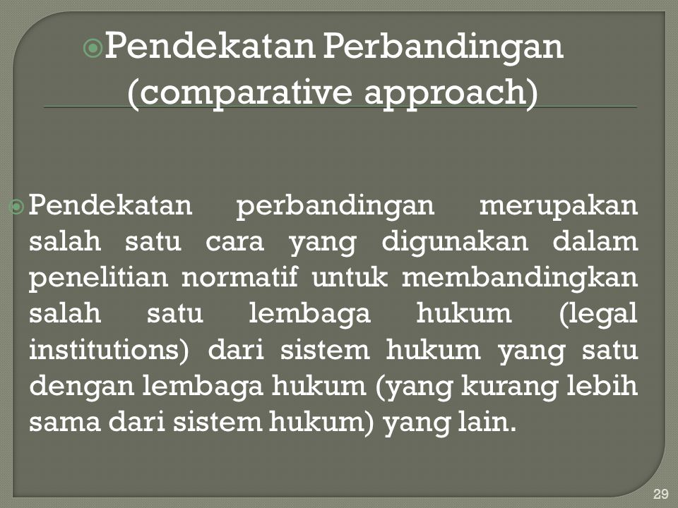  Pendekatan Perbandingan (comparative approach)  Pendekatan perbandingan merupakan salah satu cara yang digunakan dalam penelitian normatif untuk me