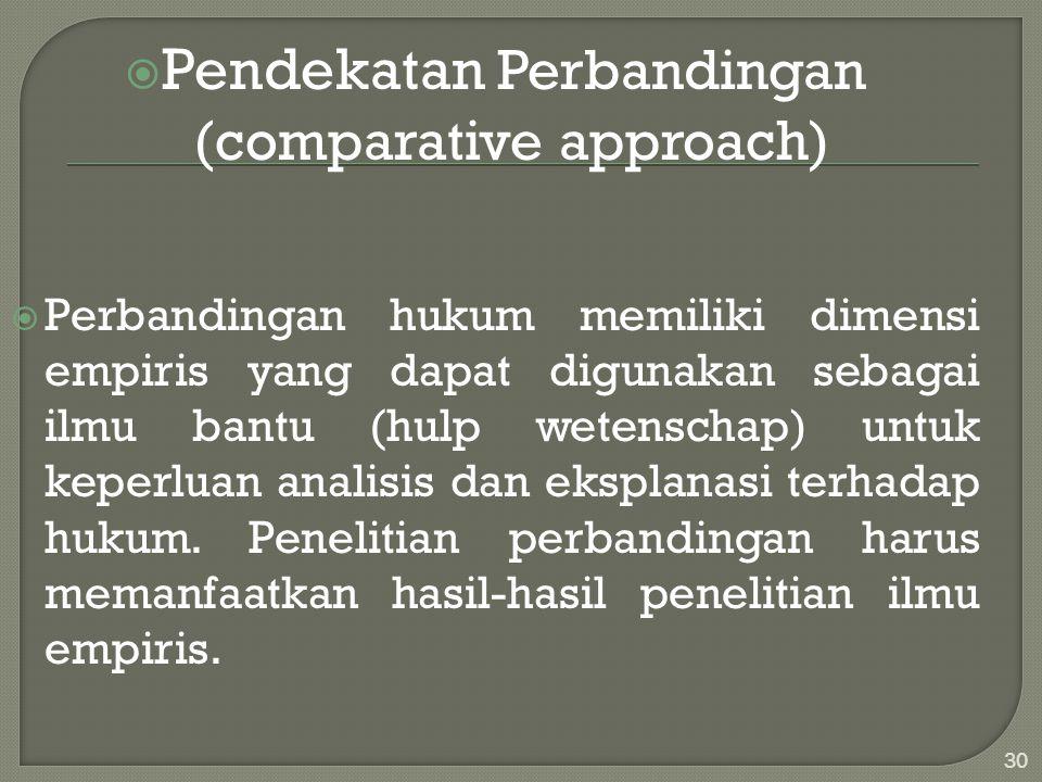  Pendekatan Perbandingan (comparative approach)  Perbandingan hukum memiliki dimensi empiris yang dapat digunakan sebagai ilmu bantu (hulp wetenscha