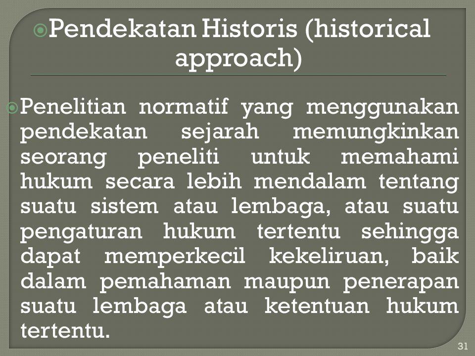  Pendekatan Historis (historical approach)  Penelitian normatif yang menggunakan pendekatan sejarah memungkinkan seorang peneliti untuk memahami huk