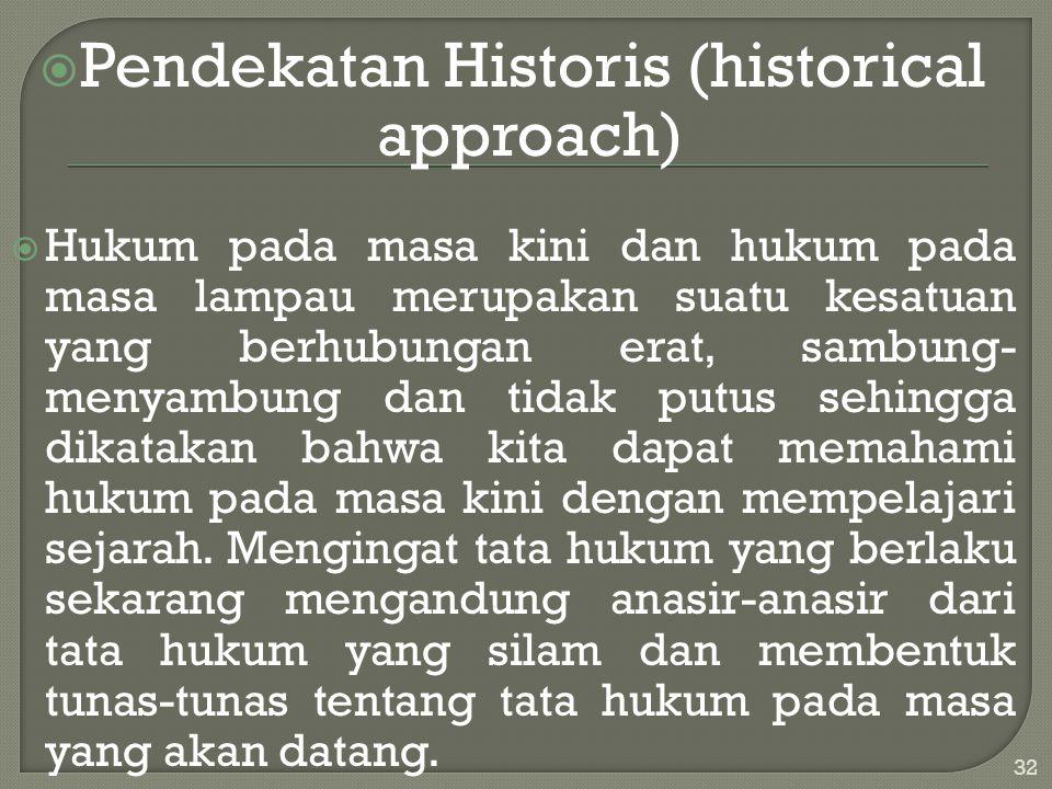  Pendekatan Historis (historical approach)  Hukum pada masa kini dan hukum pada masa lampau merupakan suatu kesatuan yang berhubungan erat, sambung-