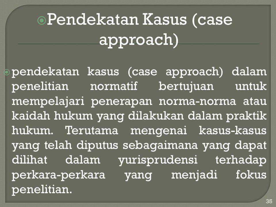  Pendekatan Kasus (case approach)  pendekatan kasus (case approach) dalam penelitian normatif bertujuan untuk mempelajari penerapan norma-norma atau