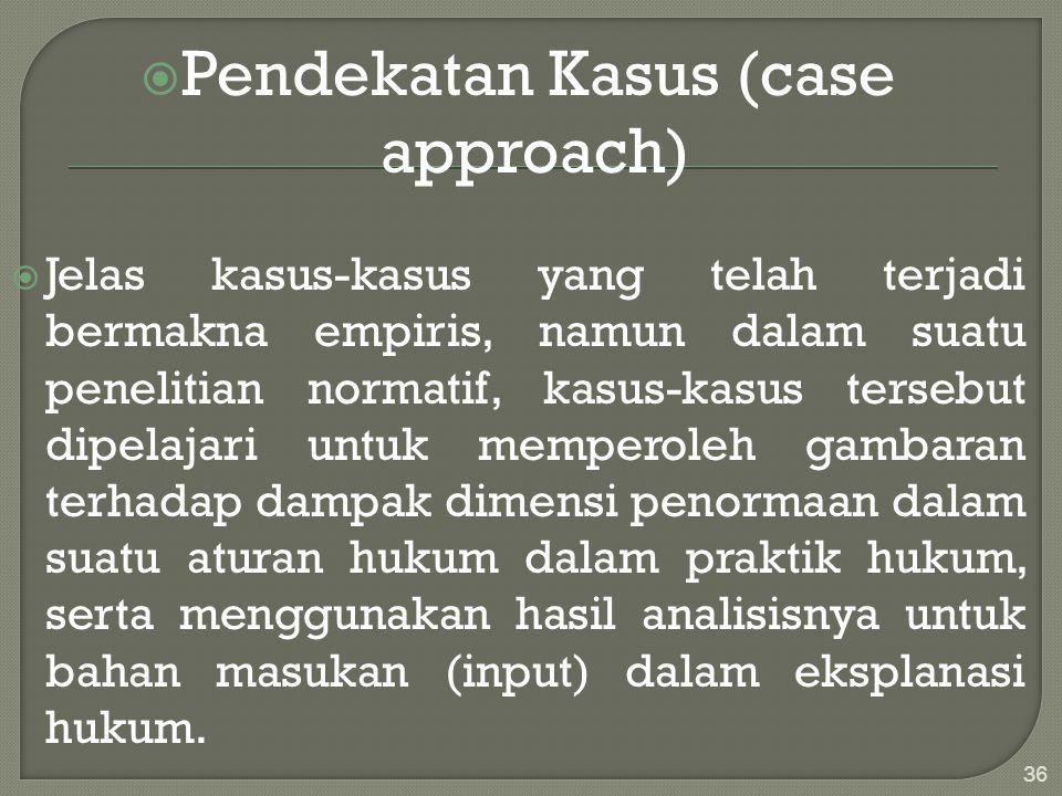 Pendekatan Kasus (case approach)  Jelas kasus-kasus yang telah terjadi bermakna empiris, namun dalam suatu penelitian normatif, kasus-kasus tersebu