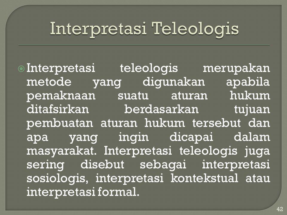  Interpretasi teleologis merupakan metode yang digunakan apabila pemaknaan suatu aturan hukum ditafsirkan berdasarkan tujuan pembuatan aturan hukum t
