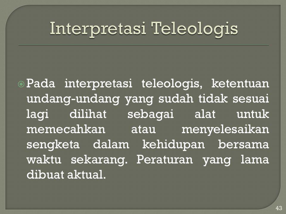 Pada interpretasi teleologis, ketentuan undang-undang yang sudah tidak sesuai lagi dilihat sebagai alat untuk memecahkan atau menyelesaikan sengketa