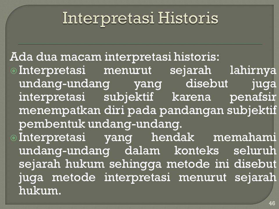 Ada dua macam interpretasi historis:  Interpretasi menurut sejarah lahirnya undang-undang yang disebut juga interpretasi subjektif karena penafsir me
