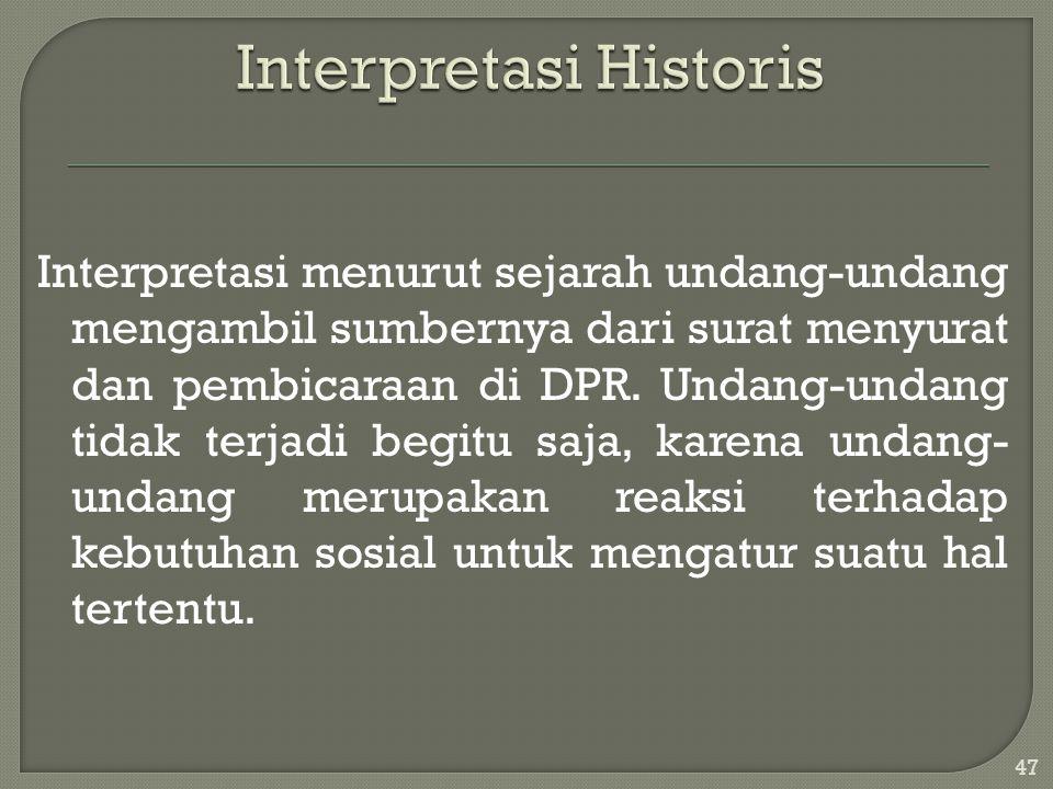 Interpretasi menurut sejarah undang-undang mengambil sumbernya dari surat menyurat dan pembicaraan di DPR. Undang-undang tidak terjadi begitu saja, ka
