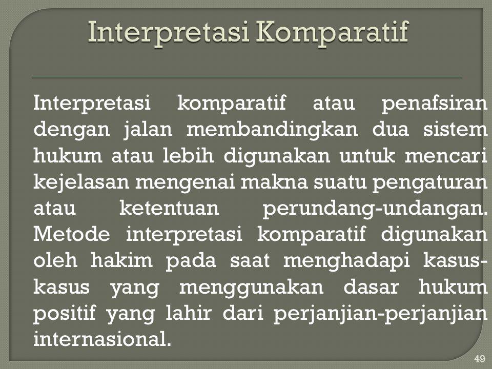 Interpretasi komparatif atau penafsiran dengan jalan membandingkan dua sistem hukum atau lebih digunakan untuk mencari kejelasan mengenai makna suatu