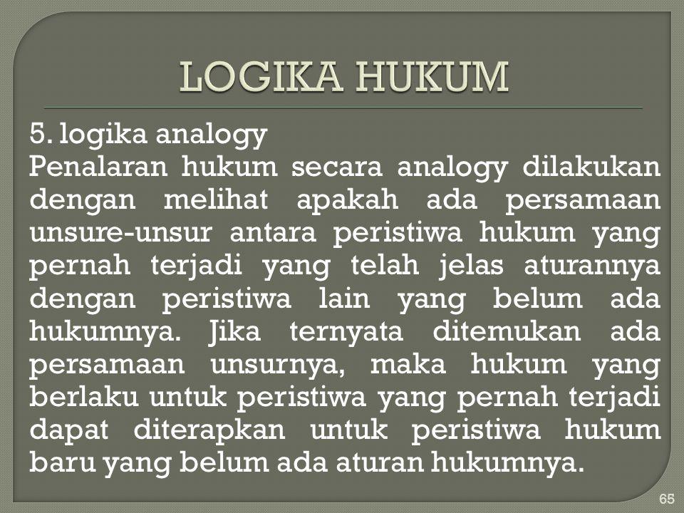 5. logika analogy Penalaran hukum secara analogy dilakukan dengan melihat apakah ada persamaan unsure-unsur antara peristiwa hukum yang pernah terjadi