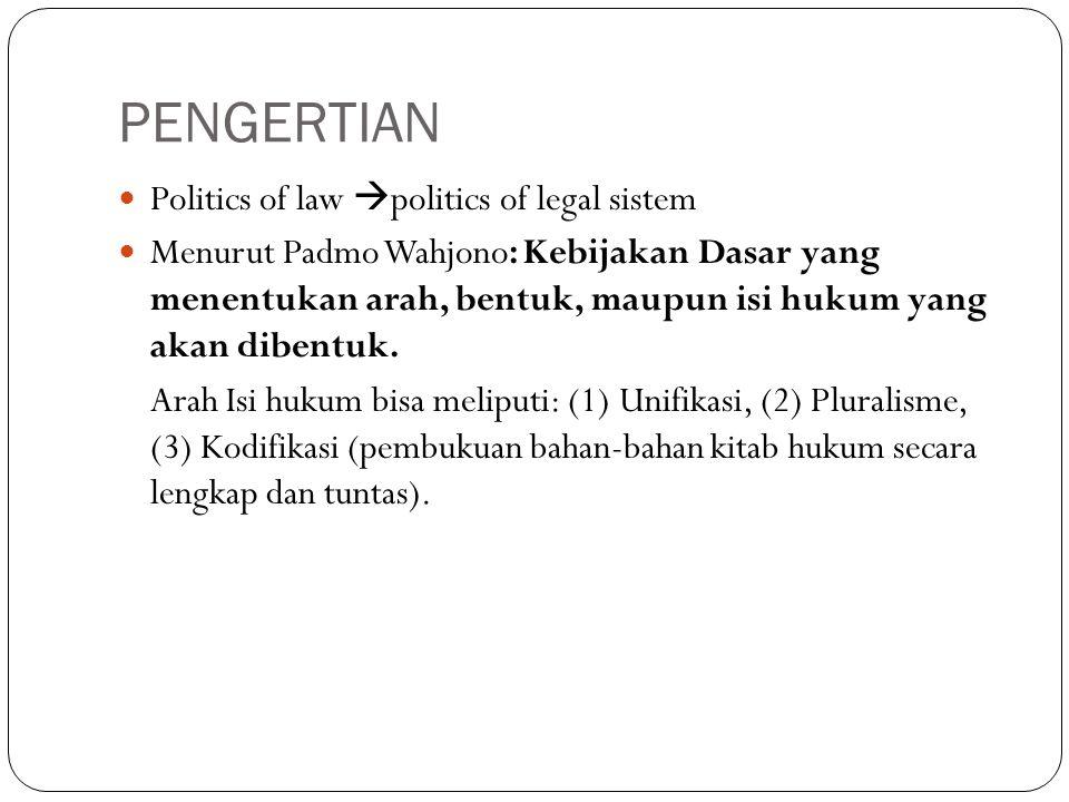 PENGERTIAN Politics of law  politics of legal sistem Menurut Padmo Wahjono: Kebijakan Dasar yang menentukan arah, bentuk, maupun isi hukum yang akan