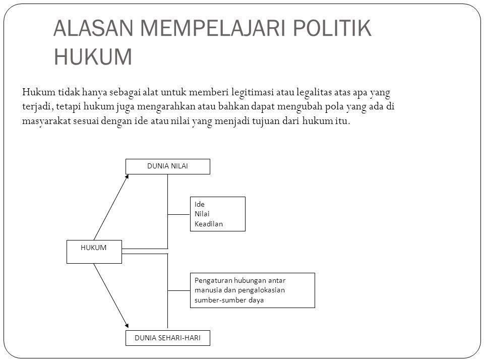ALASAN MEMPELAJARI POLITIK HUKUM Hukum tidak hanya sebagai alat untuk memberi legitimasi atau legalitas atas apa yang terjadi, tetapi hukum juga menga