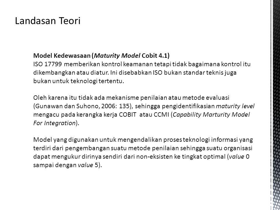 Model Kedewasaan (Maturity Model Cobit 4.1) ISO 17799 memberikan kontrol keamanan tetapi tidak bagaimana kontrol itu dikembangkan atau diatur. Ini dis