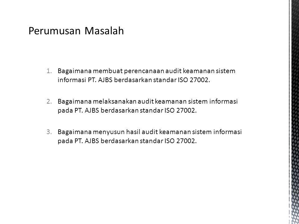 Perumusan Masalah 1.Bagaimana membuat perencanaan audit keamanan sistem informasi PT. AJBS berdasarkan standar ISO 27002. 2.Bagaimana melaksanakan aud