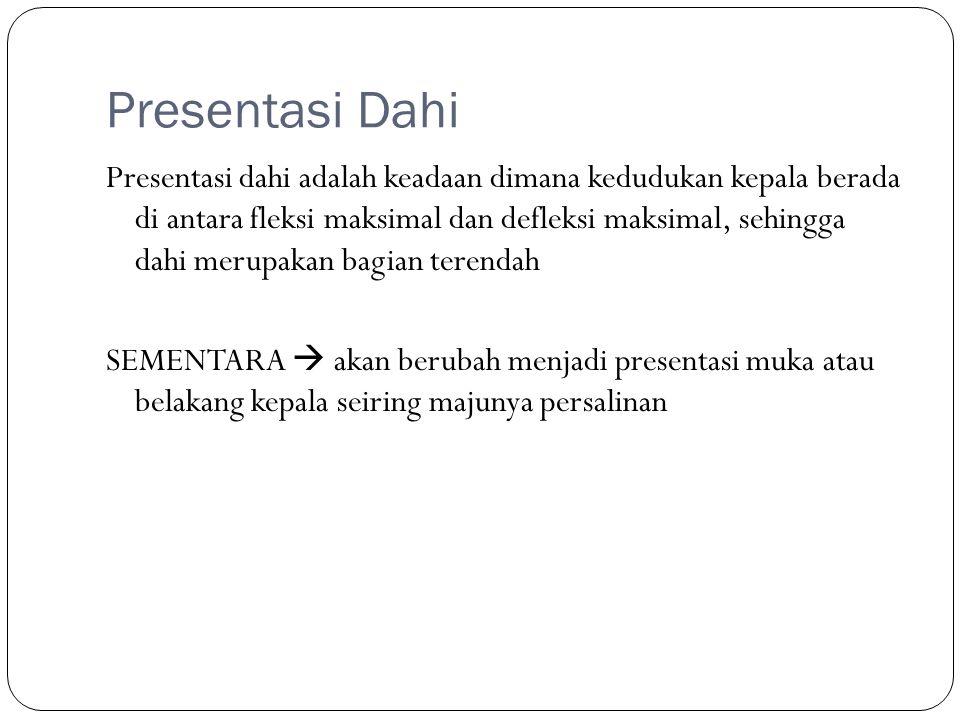 Presentasi Dahi Presentasi dahi adalah keadaan dimana kedudukan kepala berada di antara fleksi maksimal dan defleksi maksimal, sehingga dahi merupakan