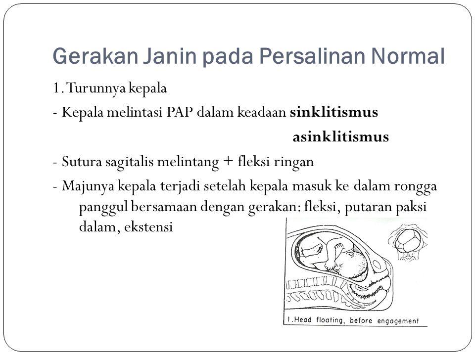 Gerakan Janin pada Persalinan Normal 1. Turunnya kepala - Kepala melintasi PAP dalam keadaan sinklitismus asinklitismus - Sutura sagitalis melintang +