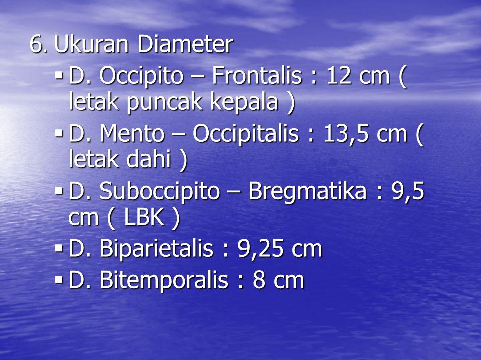 6. Ukuran Diameter  D. Occipito – Frontalis : 12 cm ( letak puncak kepala )  D. Mento – Occipitalis : 13,5 cm ( letak dahi )  D. Suboccipito – Breg