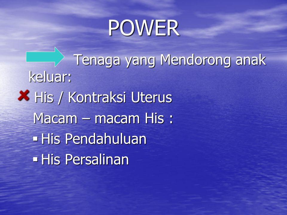 POWER Tenaga yang Mendorong anak keluar: Tenaga yang Mendorong anak keluar: His / Kontraksi Uterus His / Kontraksi Uterus Macam – macam His : Macam –