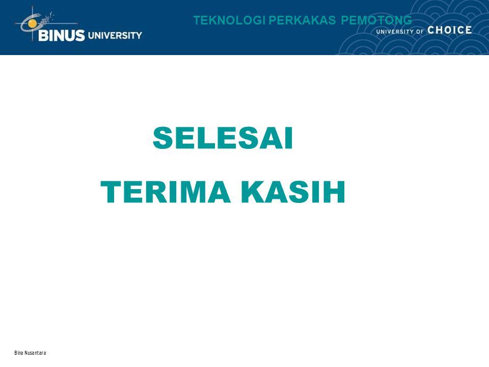 Bina Nusantara SELESAI TERIMA KASIH TEKNOLOGI PERKAKAS PEMOTONG
