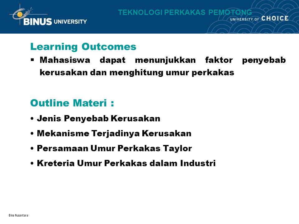 Bina Nusantara Learning Outcomes Outline Materi : TEKNOLOGI PERKAKAS PEMOTONG Mahasiswa dapat menunjukkan faktor penyebab kerusakan dan menghitung umur perkakas.