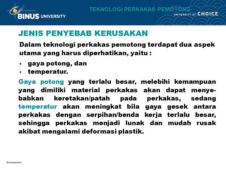 Bina Nusantara JENIS PENYEBAB KERUSAKAN Dalam teknologi perkakas pemotong terdapat dua aspek utama yang harus diperhatikan, yaitu : gaya potong, dan t